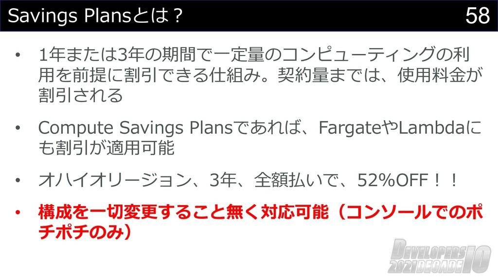 58 Savings Plansとは︖ • 1年または3年の期間で⼀定量のコンピューティングの...