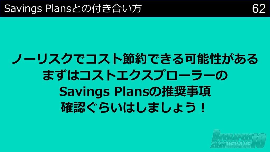 62 Savings Plansとの付き合い⽅ ノーリスクでコスト節約できる可能性がある まず...