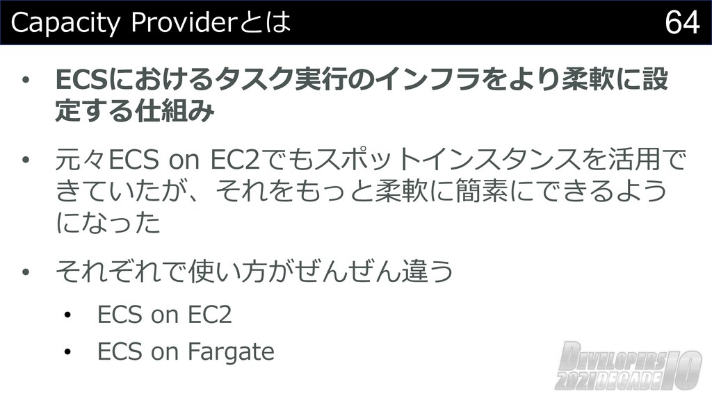 64 Capacity Providerとは • ECSにおけるタスク実⾏のインフラをより柔軟...