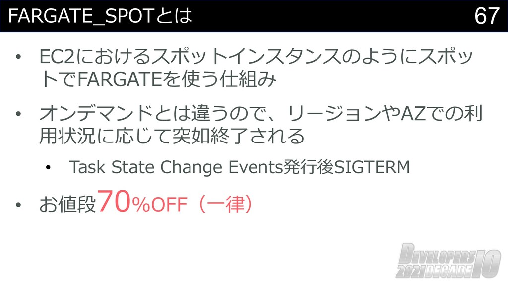 67 FARGATE_SPOTとは • EC2におけるスポットインスタンスのようにスポッ トで...