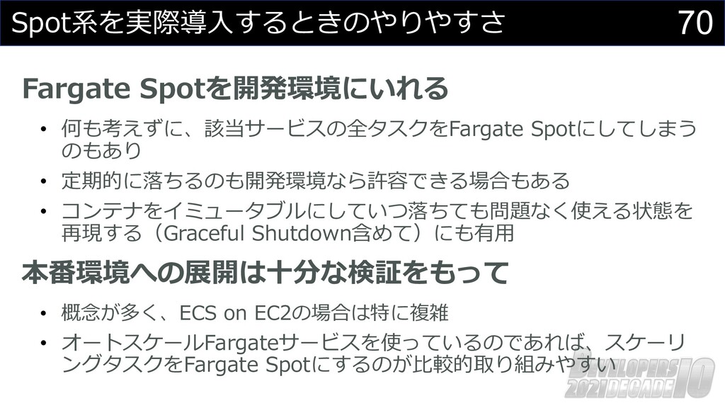 70 Spot系を実際導⼊するときのやりやすさ Fargate Spotを開発環境にいれる •...