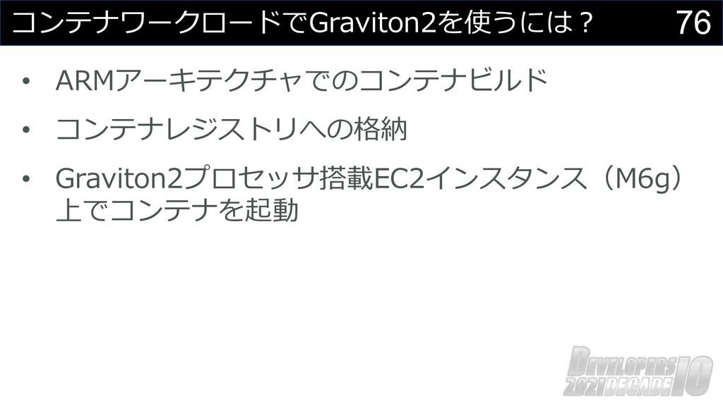 76 コンテナワークロードでGraviton2を使うには︖ • ARMアーキテクチャでのコンテ...