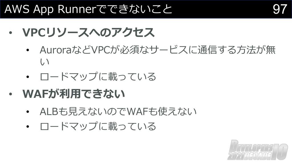 97 AWS App Runnerでできないこと • VPCリソースへのアクセス • Auro...