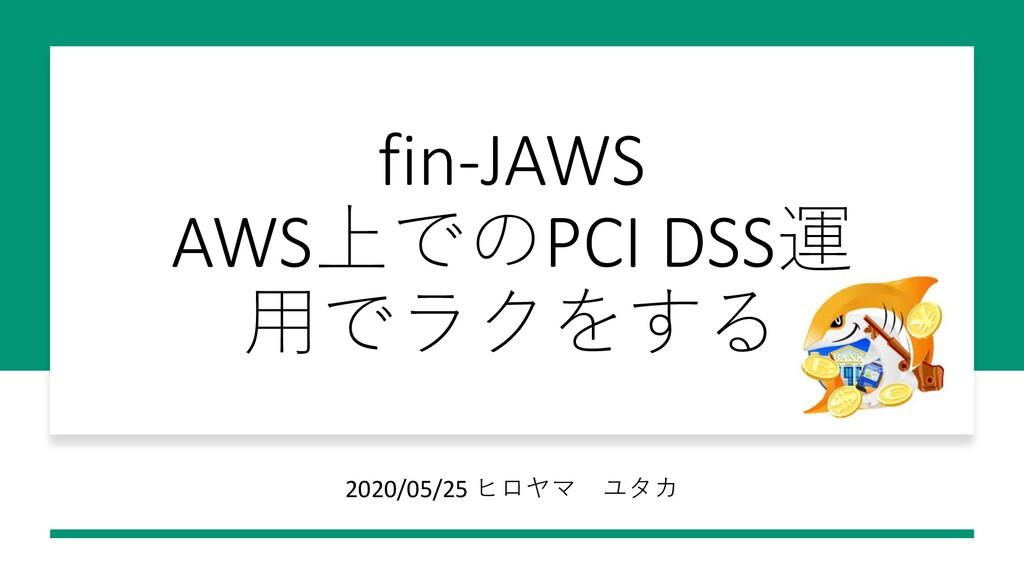 fin-JAWS AWS上でのPCI DSS運 ⽤でラクをする 2020/05/25 ヒロヤマ...
