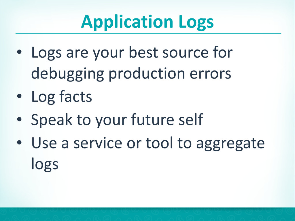 Application Logs • Logs are your be...