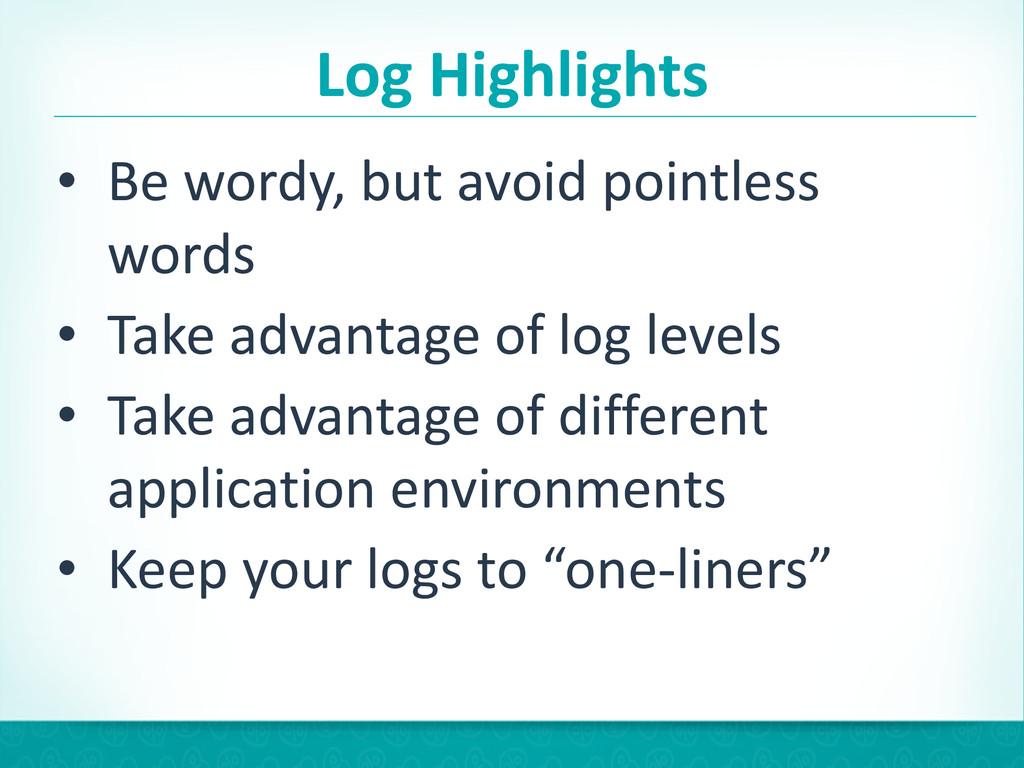 Log Highlights • Be wordy, but avoi...
