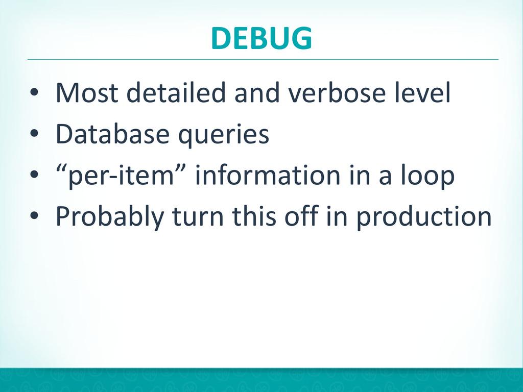 DEBUG • Most detailed and verbose l...