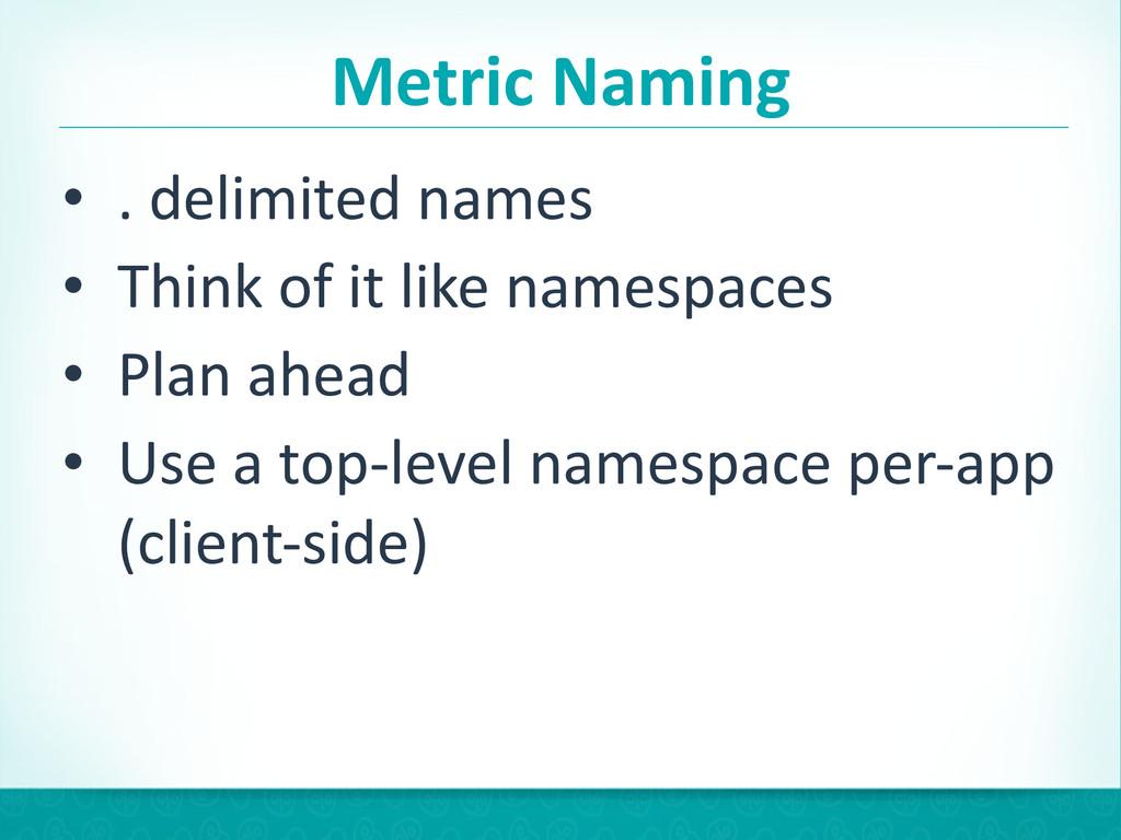 Metric Naming • . delimited names  ...