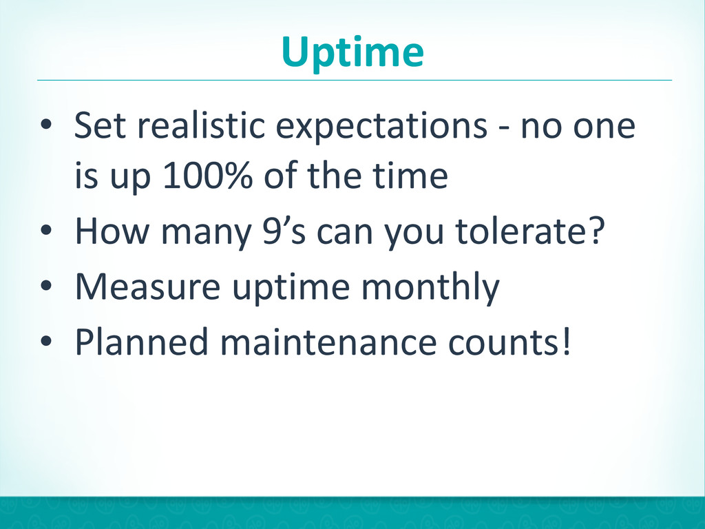 Uptime • Set realistic expectations -...