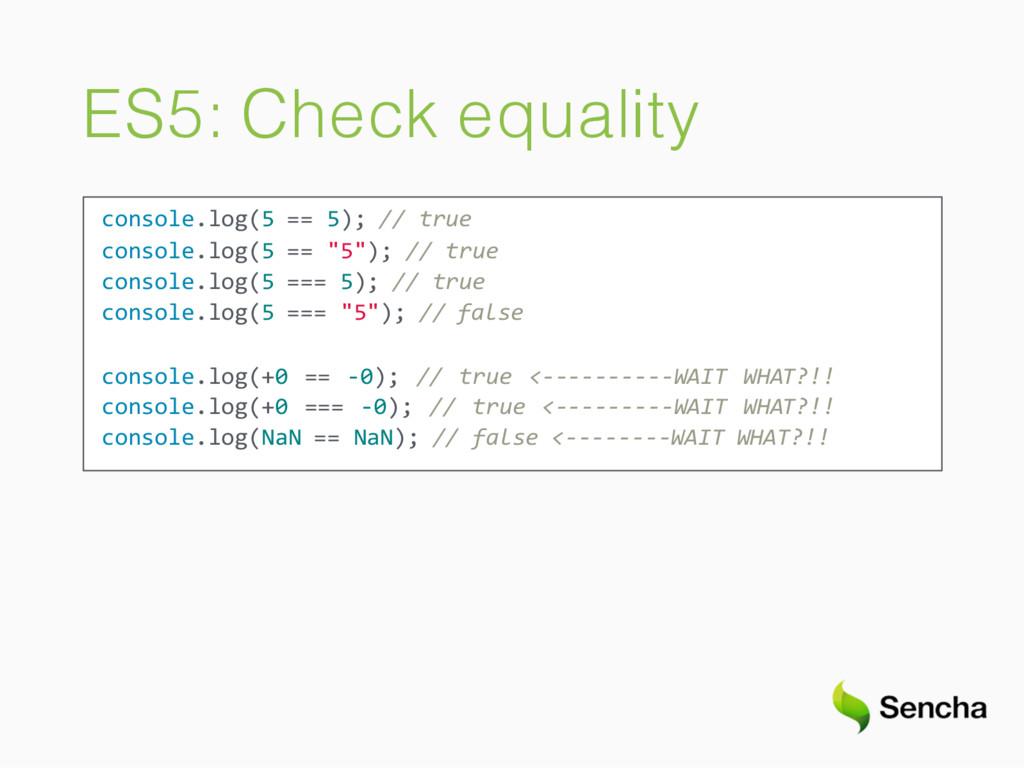 ES5: Check equality console.log(5 == 5); // tru...