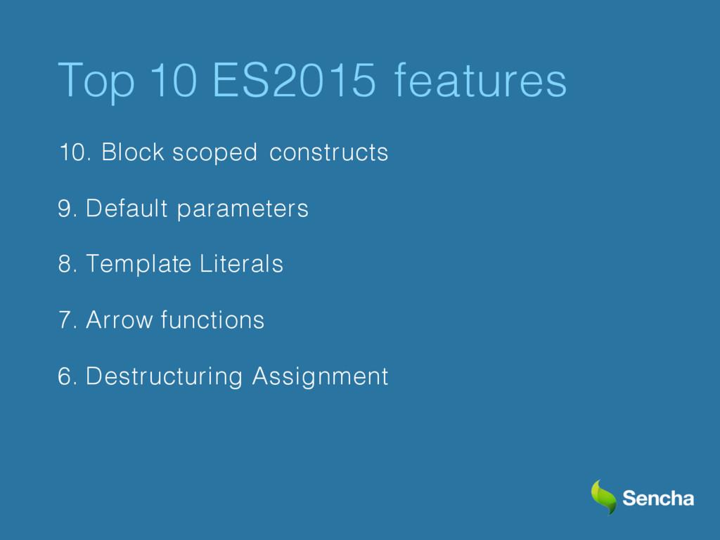 Top 10 ES2015 features 10. Block scoped constru...