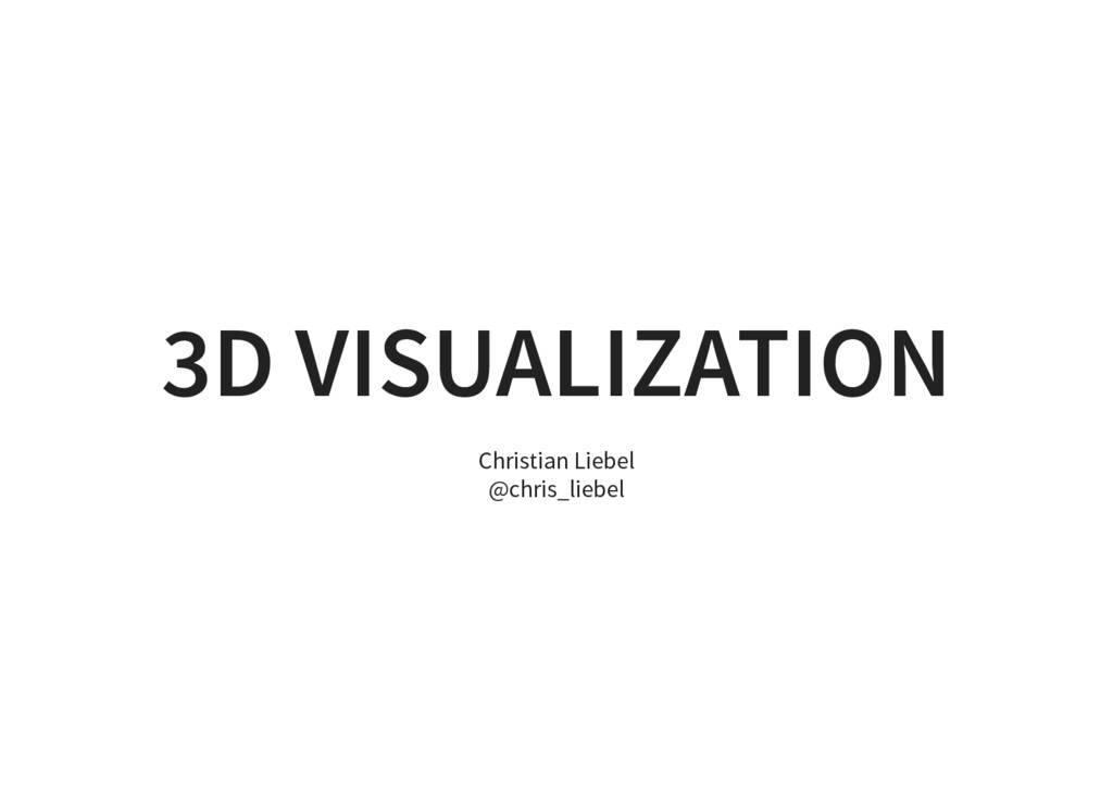 3D VISUALIZATION Christian Liebel @chris_liebel