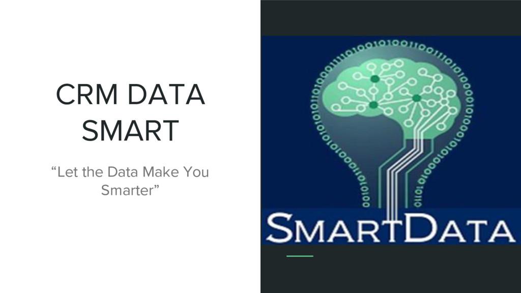 """CRM DATA SMART """"Let the Data Make You Smarter"""""""