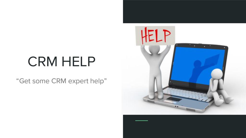 "CRM HELP ""Get some CRM expert help"""