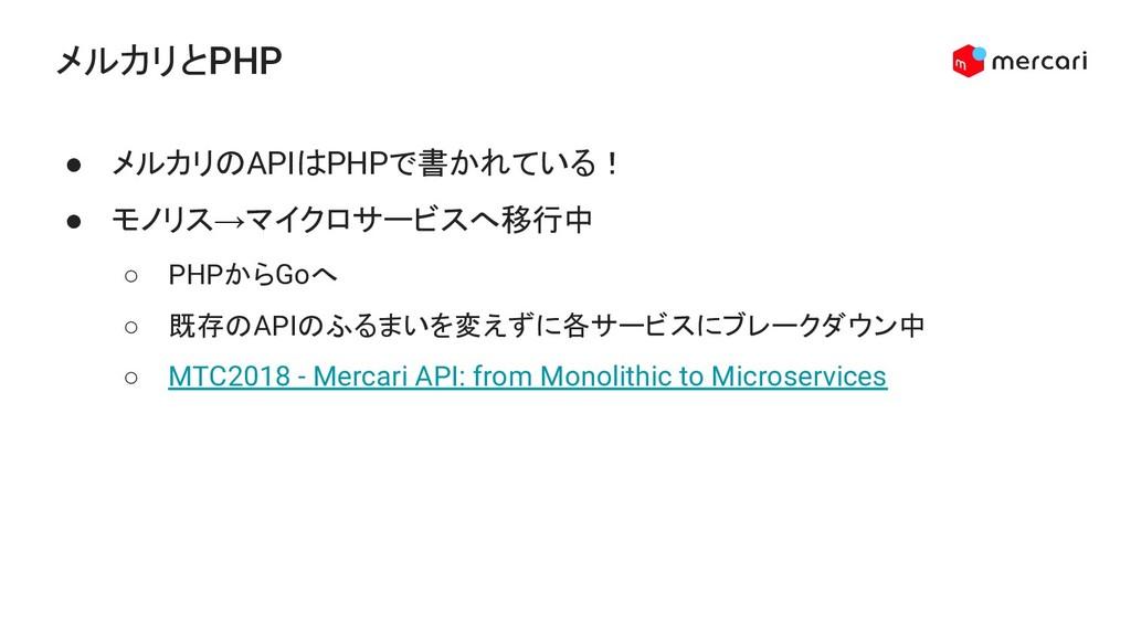メルカリとPHP ● メルカリのAPIはPHPで書かれている! ● モノリス→マイクロサービス...