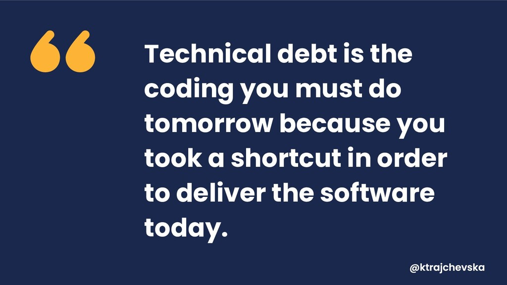 Technical debt is the coding you must do tomorr...