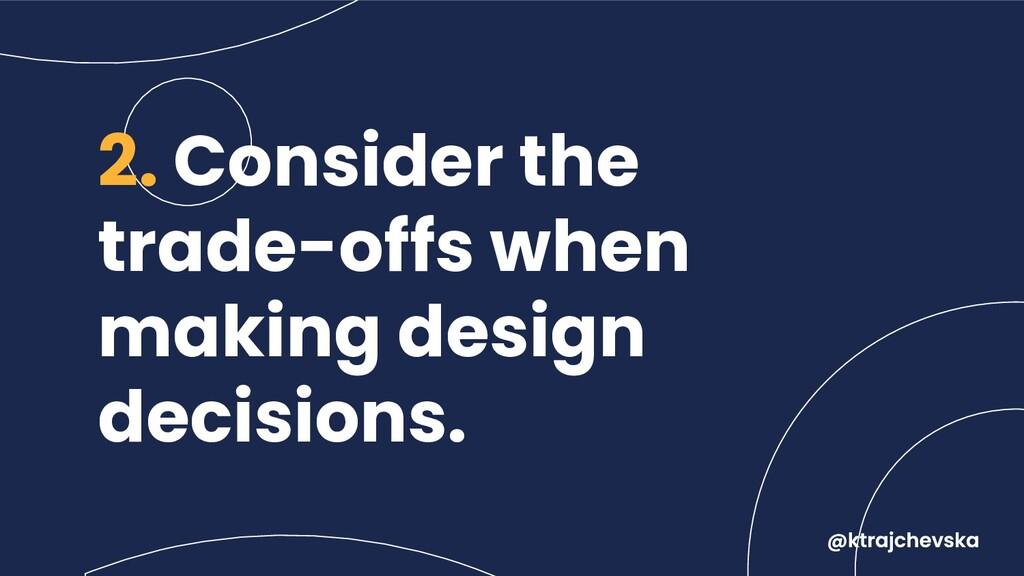 2. Consider the trade-offs when making design d...