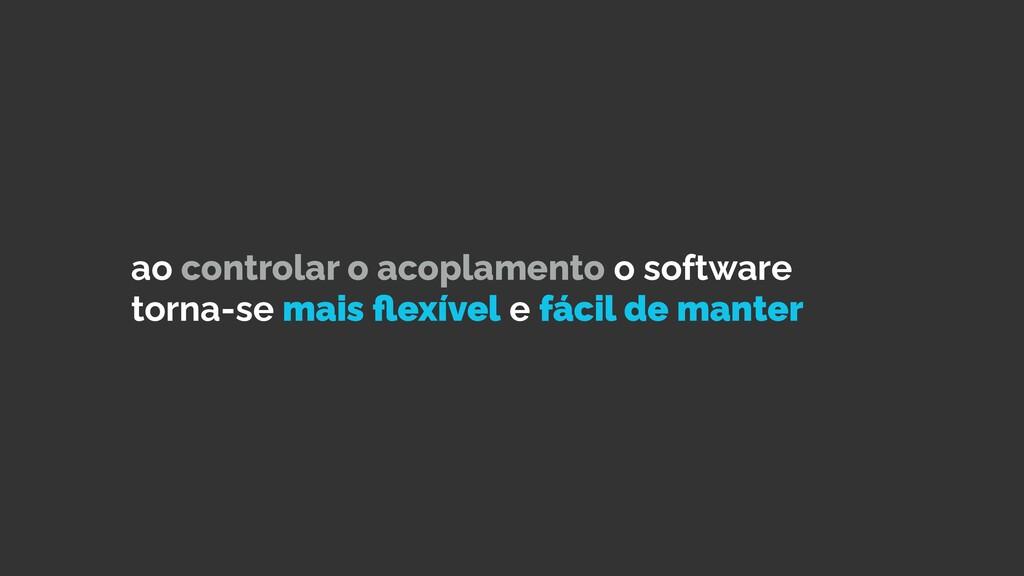 ao controlar o acoplamento o software torna-se ...