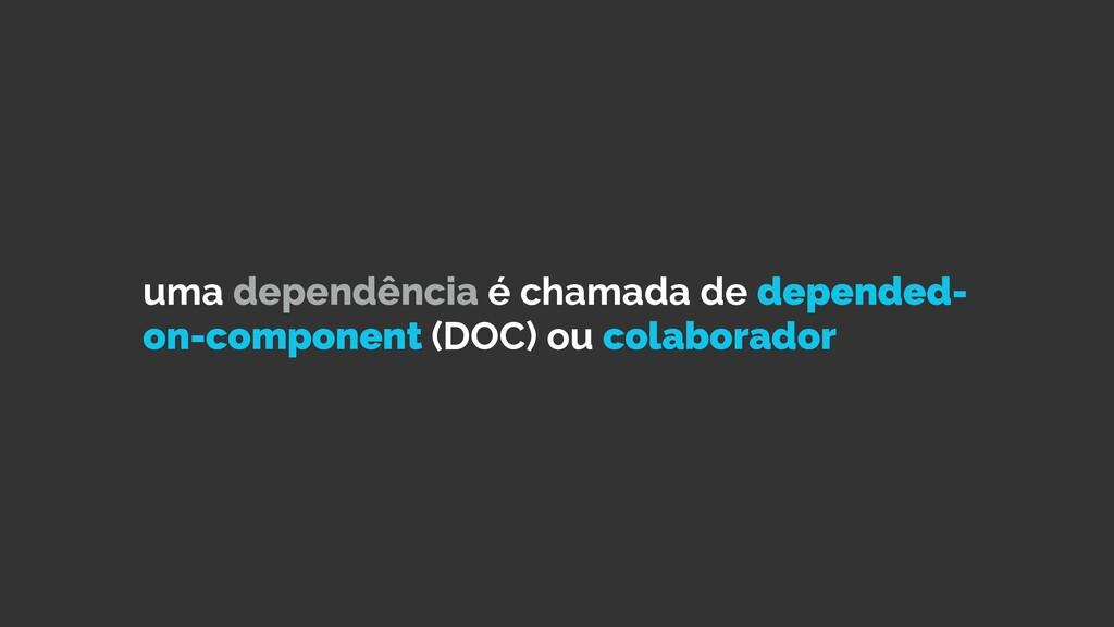 uma dependência é chamada de depended- on-compo...