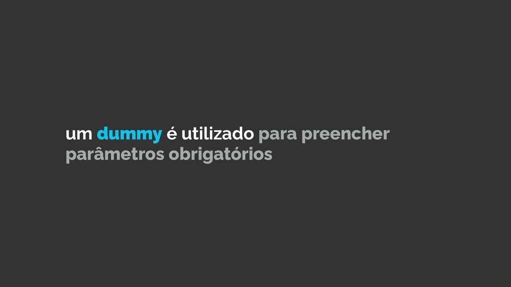 um dummy é utilizado para preencher parâmetros ...
