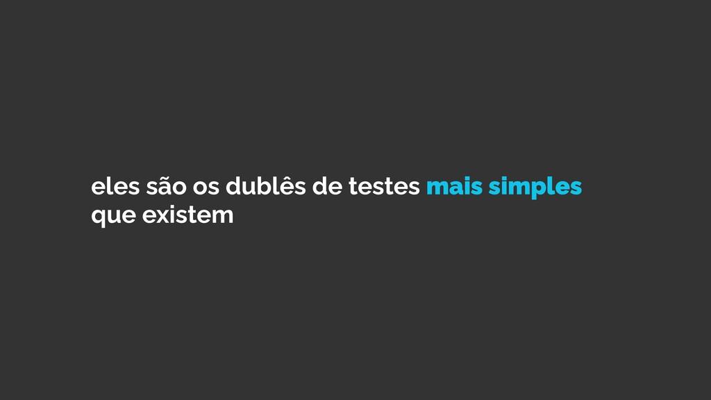 eles são os dublês de testes mais simples que e...