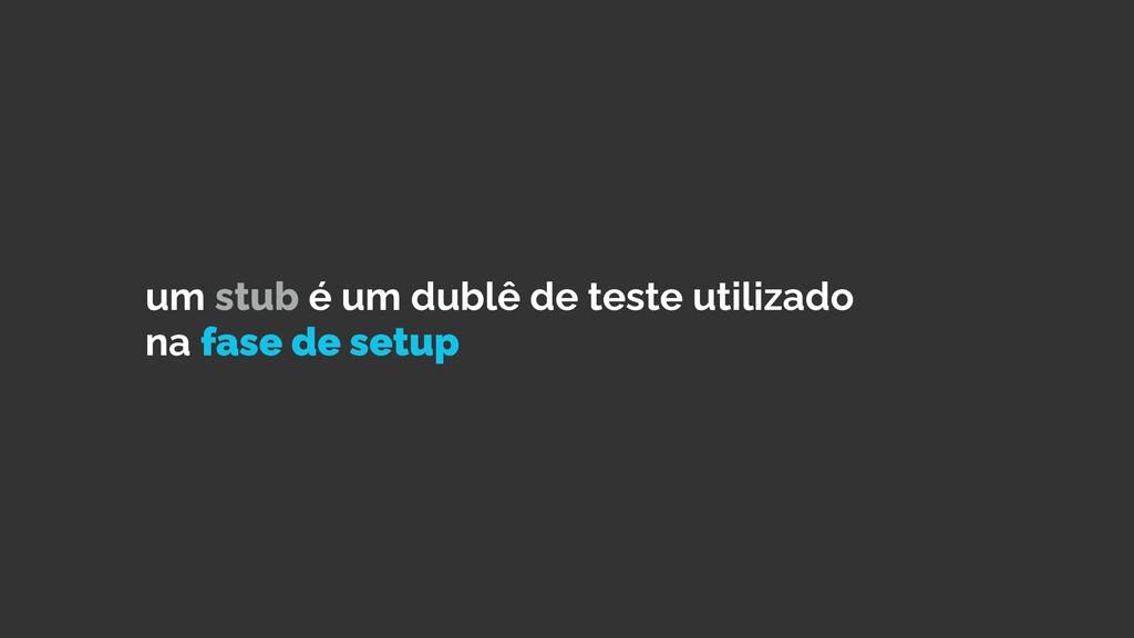um stub é um dublê de teste utilizado na fase d...