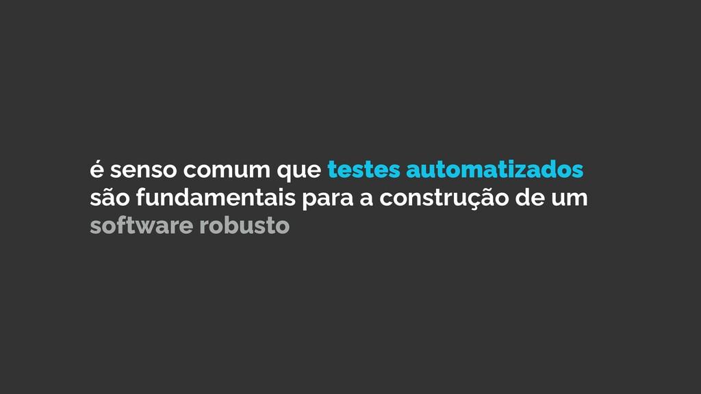 é senso comum que testes automatizados são fund...