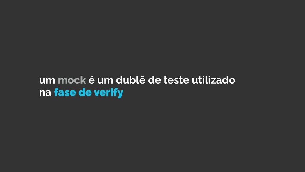 um mock é um dublê de teste utilizado na fase d...