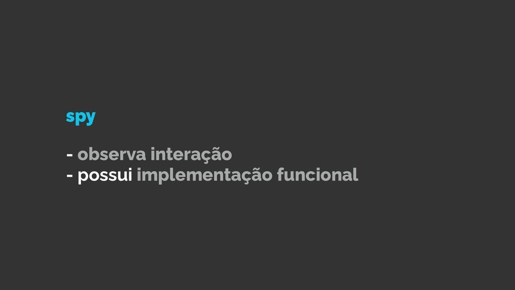 spy   - observa interação   - possui implementa...