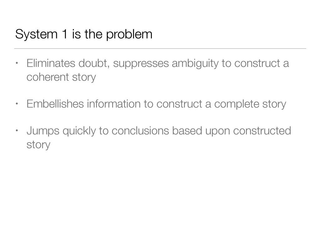 System 1 is the problem • Eliminates doubt, sup...