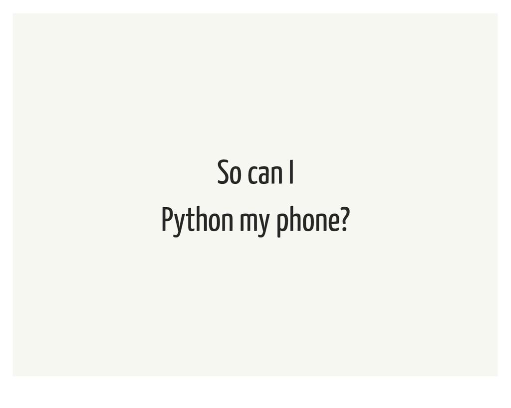 So can I Python my phone?