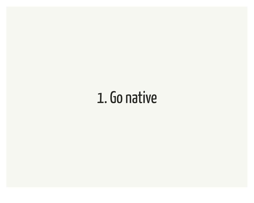1. Go native