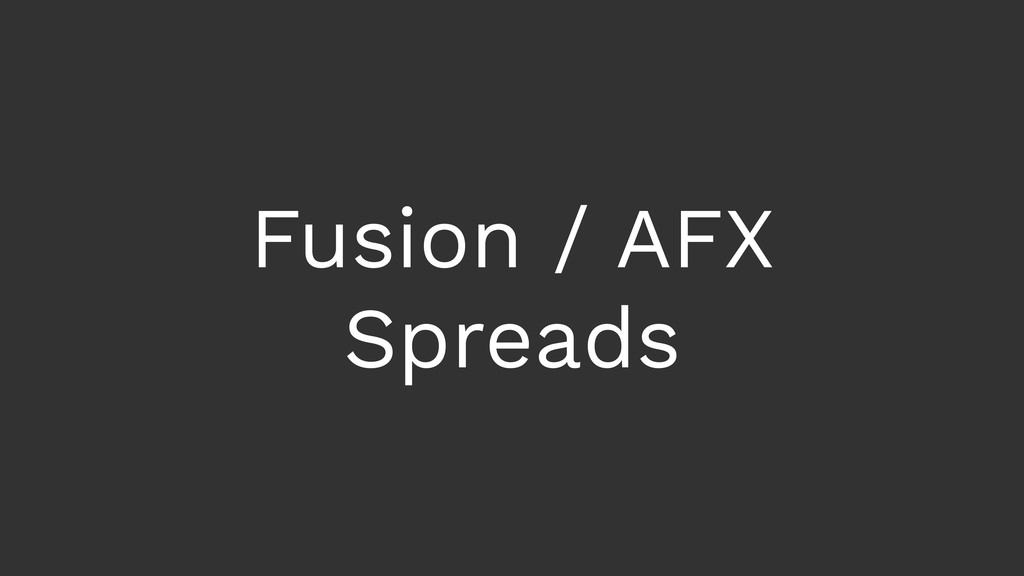 Fusion / AFX Spreads