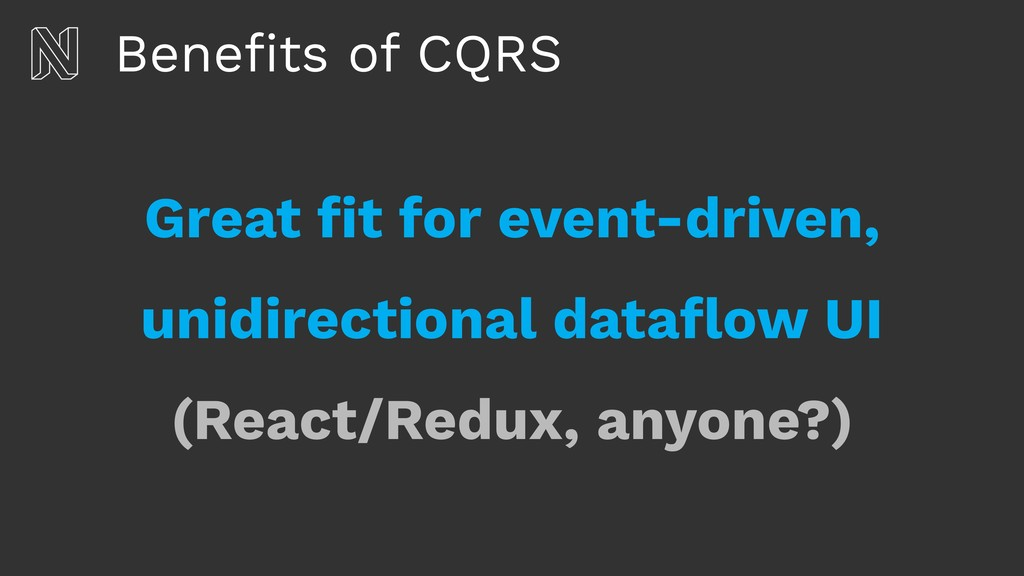 Benefits of CQRS Great fit for event-driven,