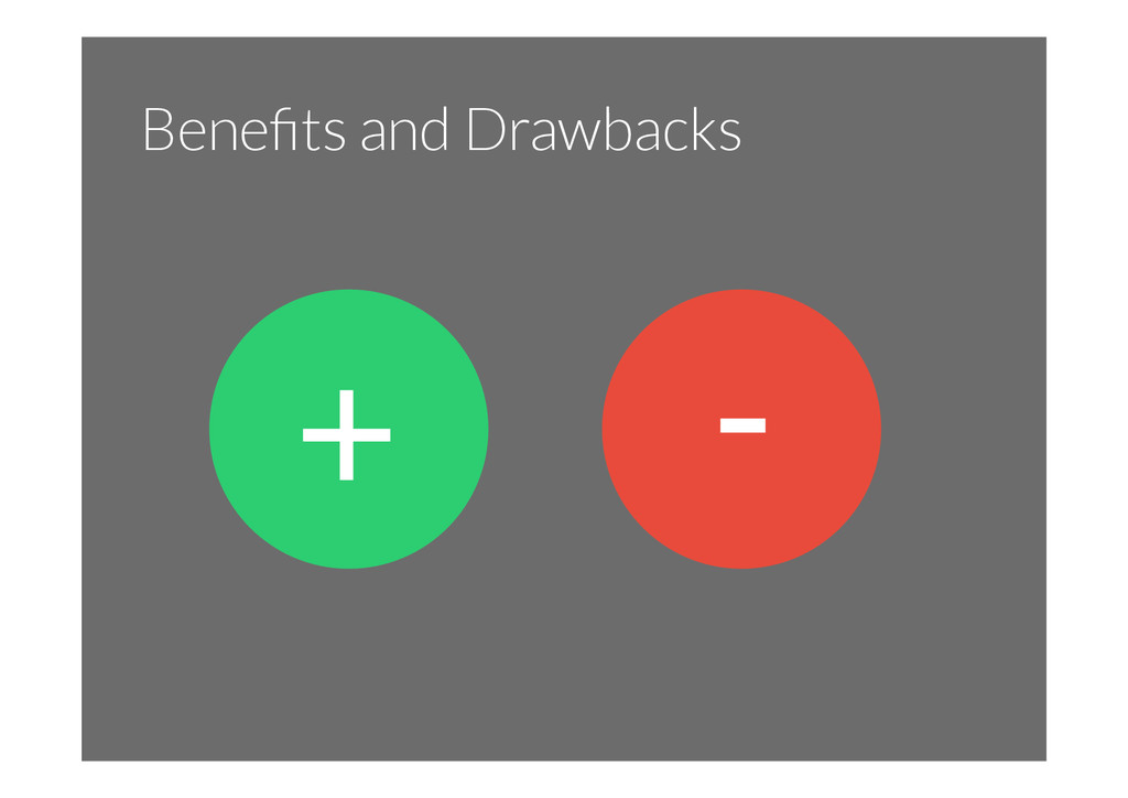 Benefits and Drawbacks + -