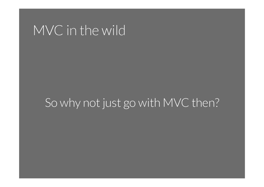 MVC in the wild So why not just go with MVC the...