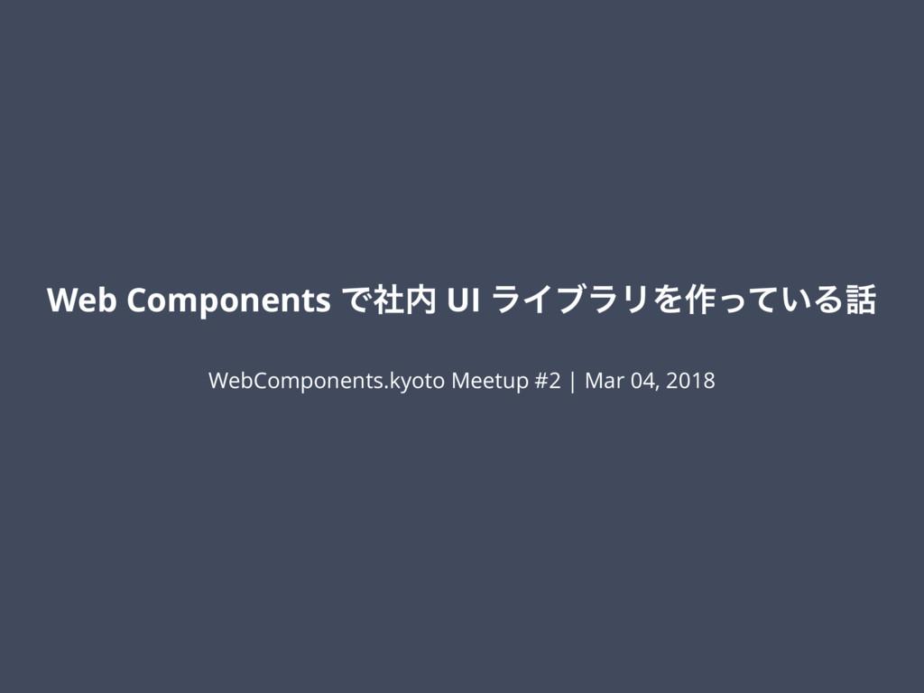 Web Components Ͱࣾ UI ϥΠϒϥϦΛ࡞͍ͬͯΔ WebComponent...