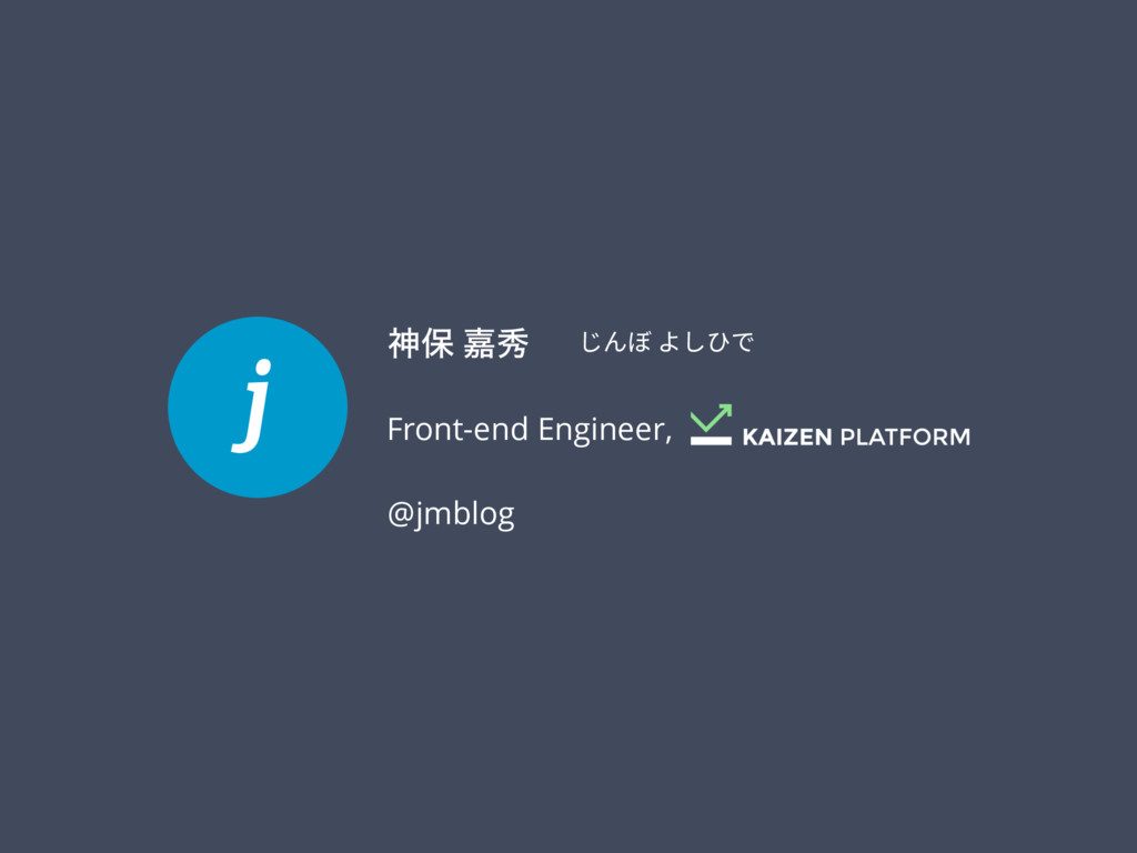 じんぼ よしひで ਆอ Յल @jmblog Front-end Engineer,