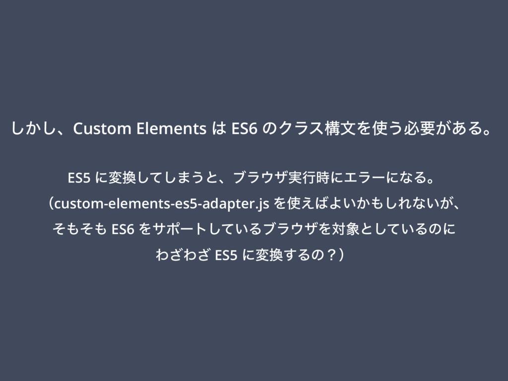 ͔͠͠ɺCustom Elements  ES6 ͷΫϥεߏจΛ͏ඞཁ͕͋Δɻ ES5 ʹ...