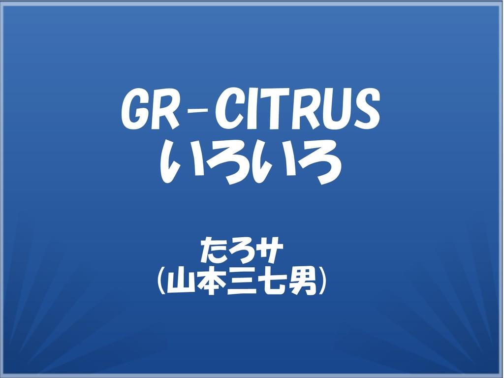 たろサ (山本三七男) GR-CITRUS いろいろ