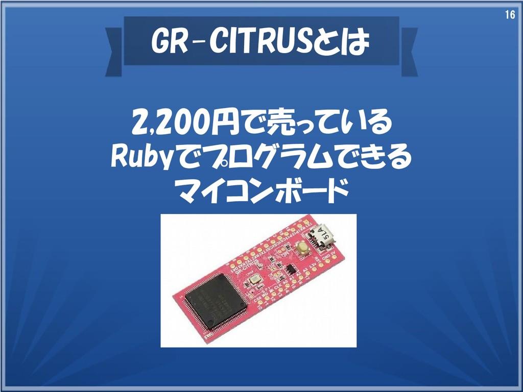 16 GR-CITRUSとは 2,200円で売っている Rubyでプログラムできる マイコンボ...