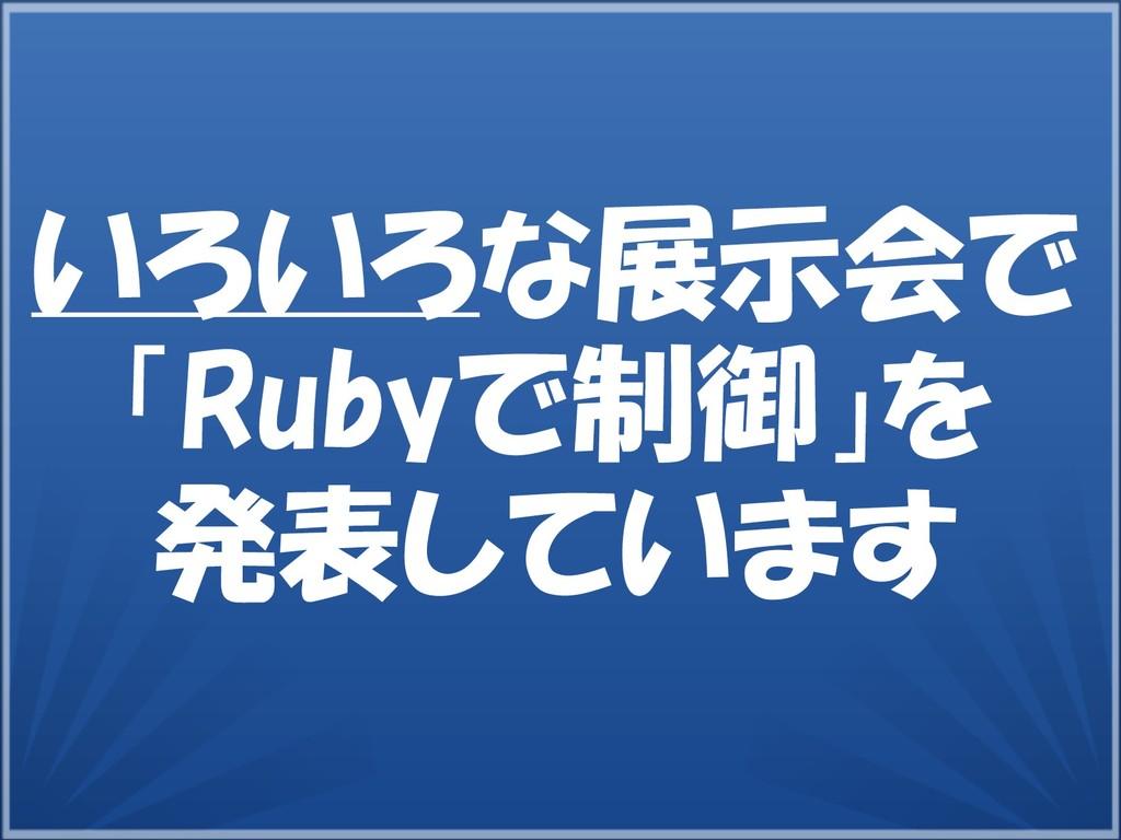 29 いろいろな展示会で 「Rubyで制御」を 発表しています