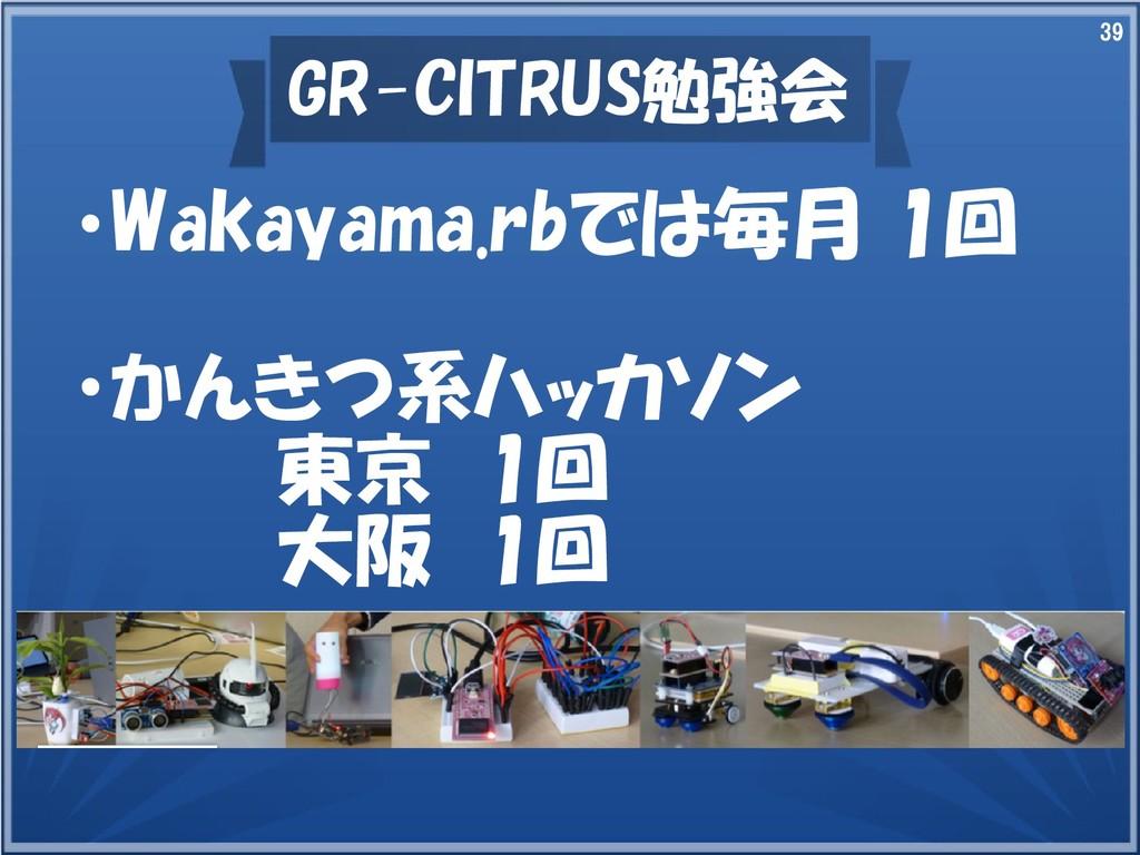 39 GR-CITRUS勉強会 ・Wakayama.rbでは毎月 1回 ・かんきつ系ハッカソン...