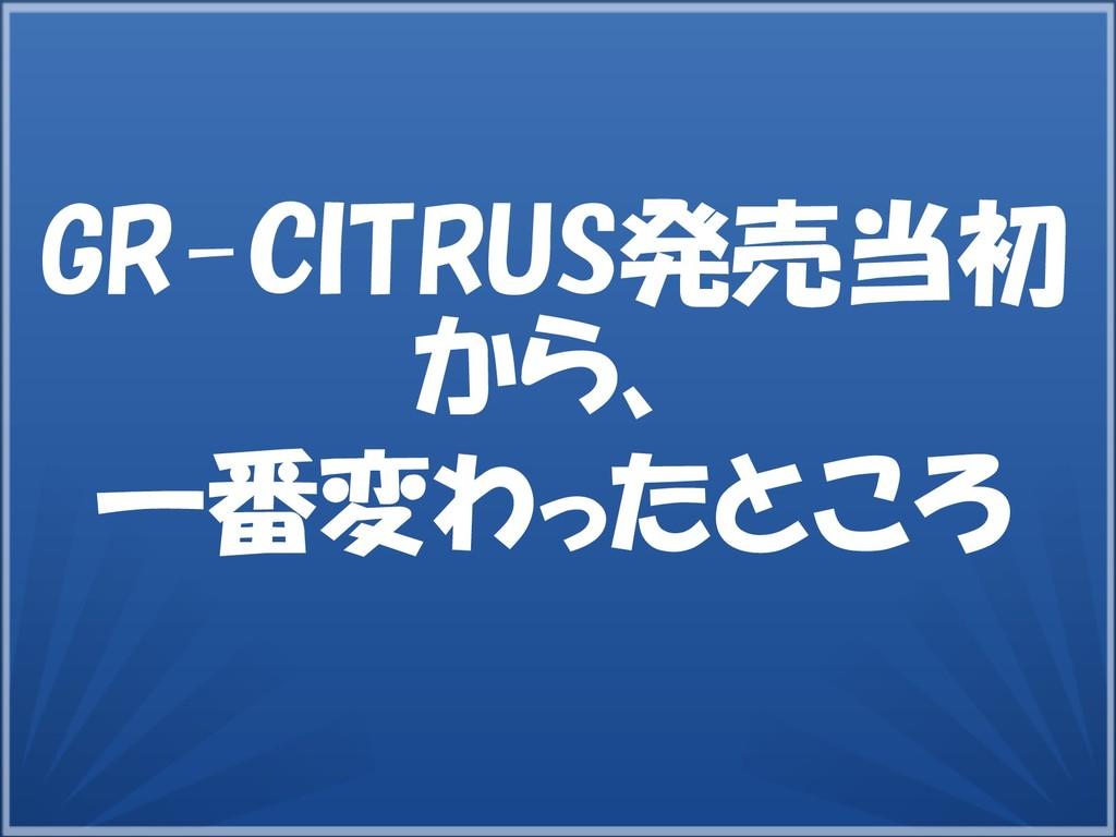 GR-CITRUS発売当初 から、 一番変わったところ