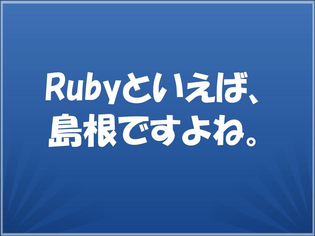 9 Rubyといえば、 島根ですよね。
