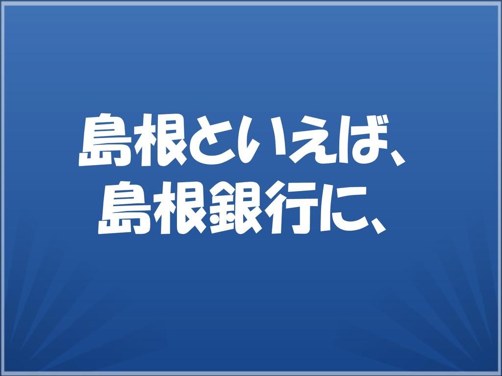 10 島根といえば、 島根銀行に、