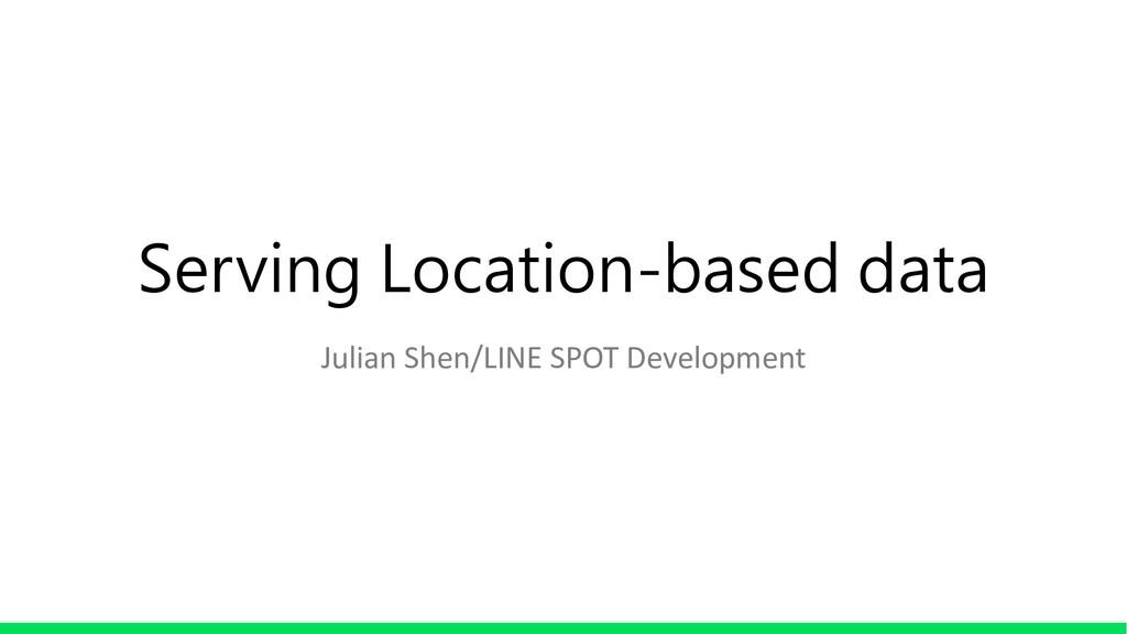 Serving Location-based data Julian Shen/LINE SP...