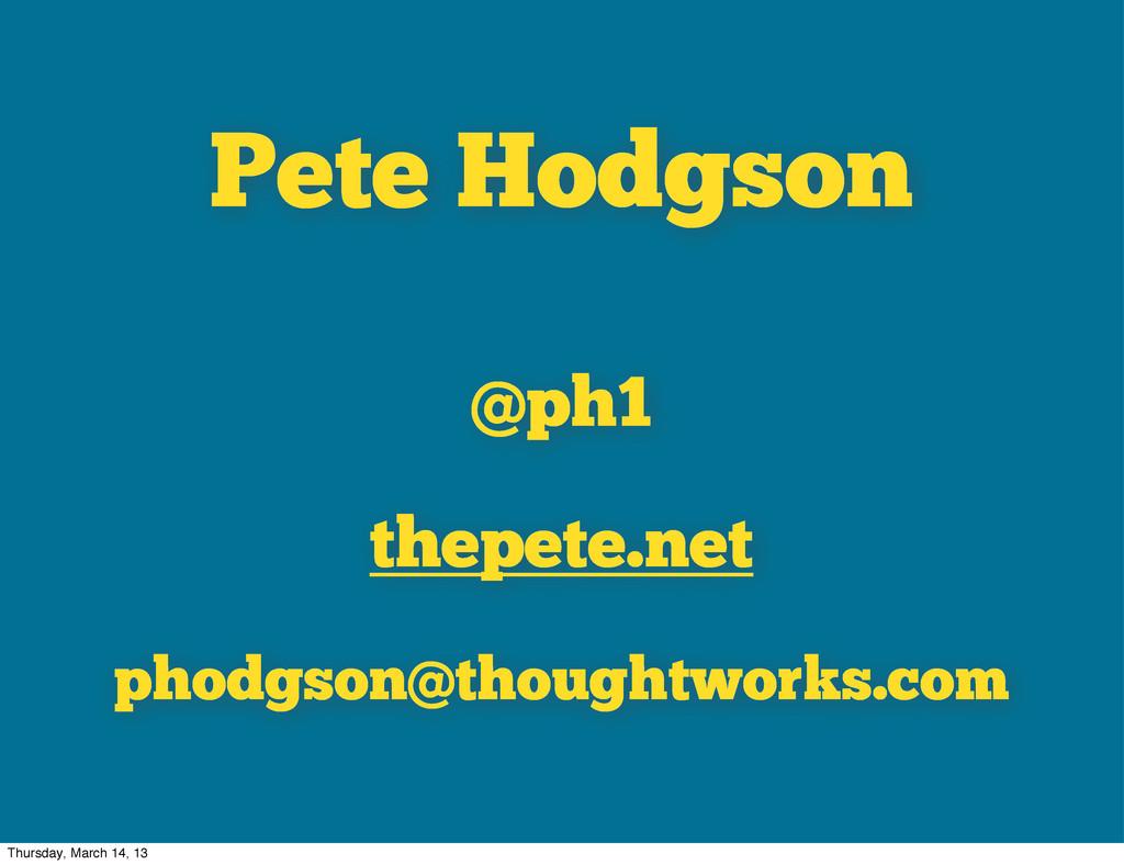 Pete Hodgson @ph1 thepete.net phodgson@thoughtw...