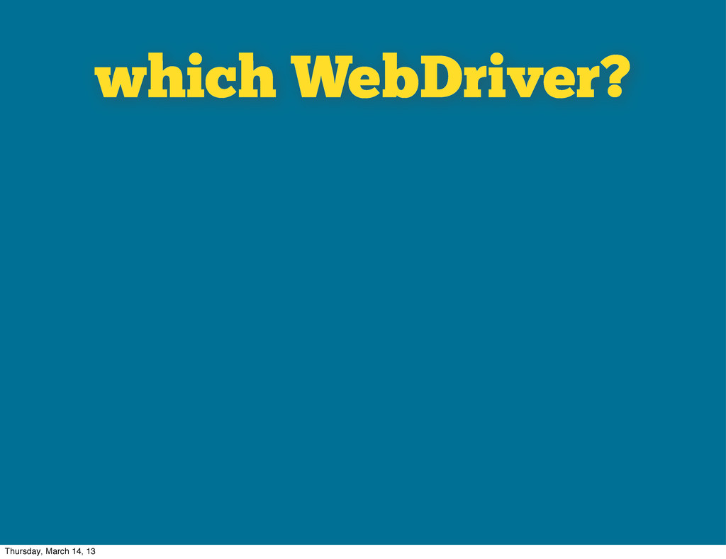 which WebDriver? Thursday, March 14, 13