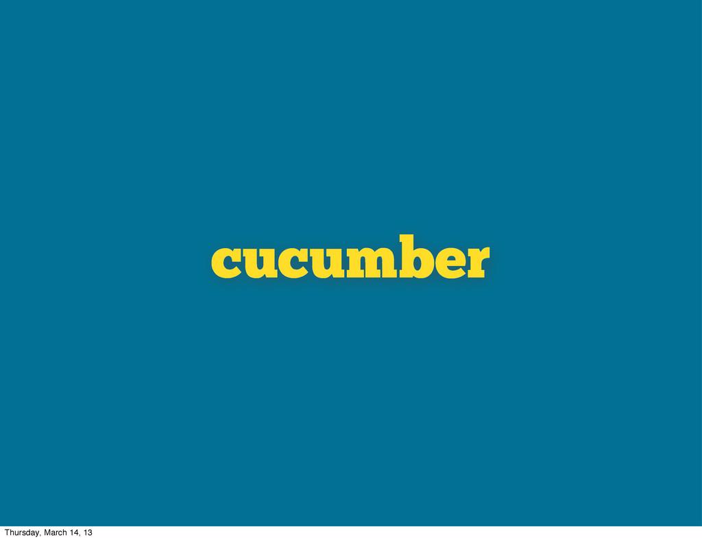 cucumber Thursday, March 14, 13